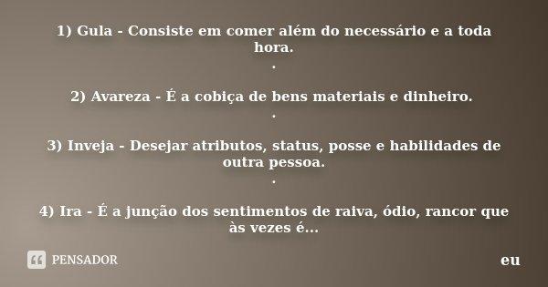1) Gula - Consiste em comer além do necessário e a toda hora. . 2) Avareza - É a cobiça de bens materiais e dinheiro. . 3) Inveja - Desejar atributos, status, p... Frase de eu.