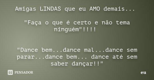"""Amigas LINDAS que eu AMO demais... """"Faça o que é certo e não tema ninguém""""!!!! """"Dance bem...dance mal...dance sem parar...dance bem... dance até ... Frase de eu."""