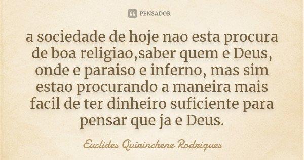a sociedade de hoje nao esta procura de boa religiao,saber quem e Deus, onde e paraiso e inferno, mas sim estao procurando a maneira mais facil de ter dinheiro ... Frase de Euclides Quirinchene Rodrigues.