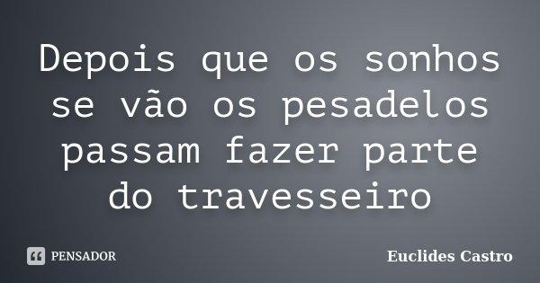 Depois que os sonhos se vão os pesadelos passam fazer parte do travesseiro... Frase de Euclides Castro.