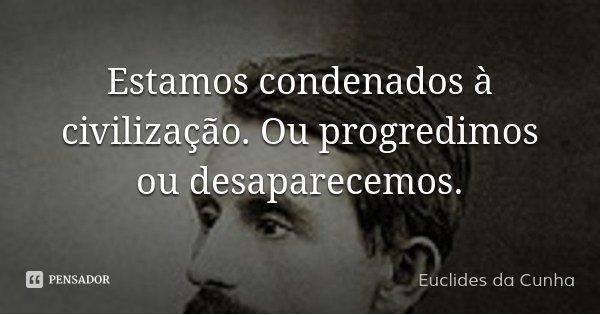 Estamos condenados à civilização. Ou progredimos ou desaparecemos.... Frase de Euclides da Cunha.