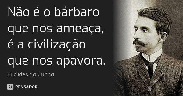 Não é o bárbaro que nos ameaça, é a civilização que nos apavora.... Frase de Euclides da Cunha.