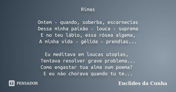 Rimas Ontem - quando, soberba, escarnecias Dessa minha paixão - louca - suprema E no teu lábio, essa rósea algema, A minha vida - gélida - prendias... Eu medita... Frase de Euclides da Cunha.