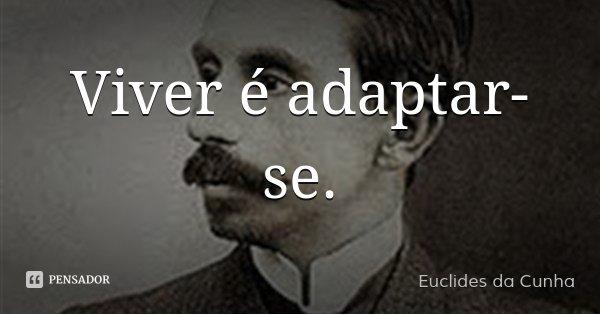 Viver é adaptar-se.... Frase de Euclides da Cunha.