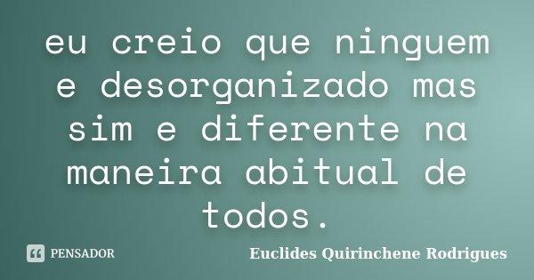 eu creio que ninguem e desorganizado mas sim e diferente na maneira abitual de todos.... Frase de Euclides Quirinchene Rodrigues.