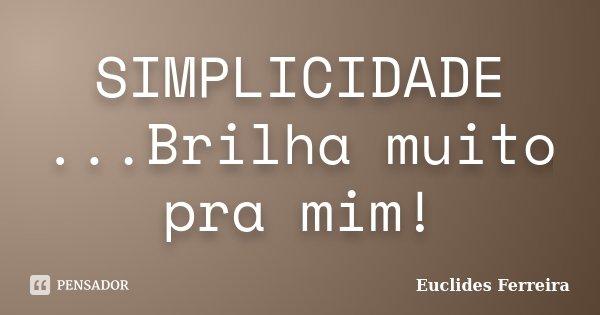 SIMPLICIDADE ...Brilha muito pra mim!... Frase de Euclides Ferreira.