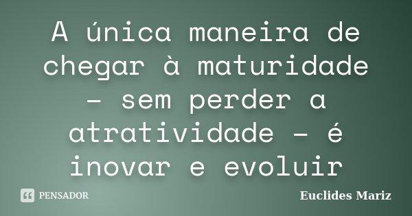 A única maneira de chegar à maturidade – sem perder a atratividade – é inovar e evoluir... Frase de Euclides Mariz.