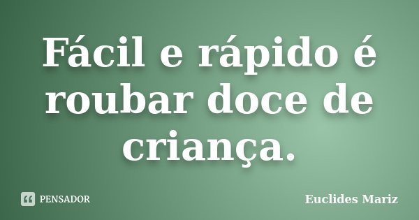 Fácil e rápido é roubar doce de criança.... Frase de Euclides Mariz.