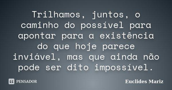 Trilhamos, juntos, o caminho do possível para apontar para a existência do que hoje parece inviável, mas que ainda não pode ser dito impossível.... Frase de Euclides Mariz.