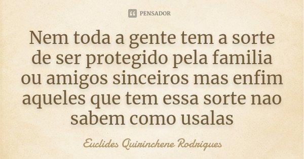 Nem toda a gente tem a sorte de ser protegido pela familia ou amigos sinceiros mas enfim aqueles que tem essa sorte nao sabem como usalas... Frase de Euclides Quirinchene Rodrigues.