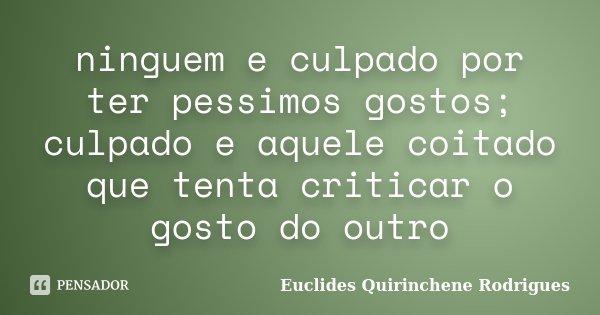 ninguem e culpado por ter pessimos gostos; culpado e aquele coitado que tenta criticar o gosto do outro... Frase de euclides quirinchene rodrigues.