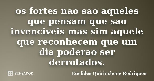 os fortes nao sao aqueles que pensam que sao invenciveis mas sim aquele que reconhecem que um dia poderao ser derrotados.... Frase de Euclides Quirinchene Rodrigues.