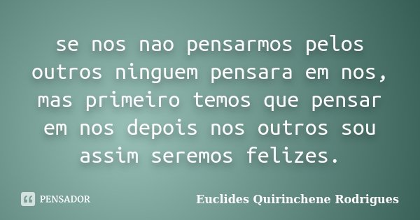 se nos nao pensarmos pelos outros ninguem pensara em nos, mas primeiro temos que pensar em nos depois nos outros sou assim seremos felizes.... Frase de Euclides Quirinchene Rodrigues.