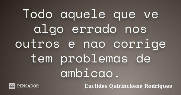 Todo aquele que ve algo errado nos outros e nao corrige tem problemas de ambicao.... Frase de Euclides Quirinchene Rodrigues.