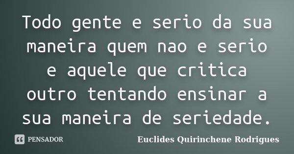 Todo gente e serio da sua maneira quem nao e serio e aquele que critica outro tentando ensinar a sua maneira de seriedade.... Frase de Euclides Quirinchene Rodrigues.