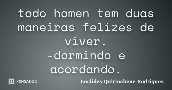 todo homen tem duas maneiras felizes de viver. -dormindo e acordando.... Frase de Euclides Quirinchene Rodrigues.