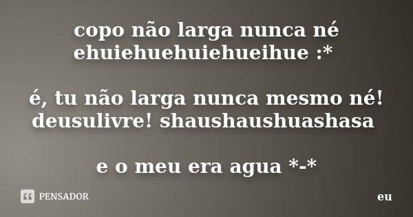 copo não larga nunca né ehuiehuehuiehueihue :* é, tu não larga nunca mesmo né! deusulivre! shaushaushuashasa e o meu era agua *-*... Frase de eu.