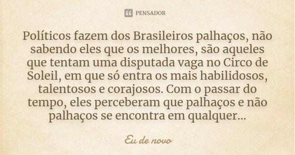 Políticos fazem dos Brasileiros palhaços, não sabendo eles que os melhores, são aqueles que tentam uma disputada vaga no Circo de Soleil, em que só entra os mai... Frase de Eu de novo.