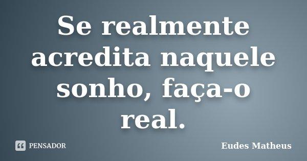 Se realmente acredita naquele sonho, faça-o real.... Frase de Eudes Matheus.