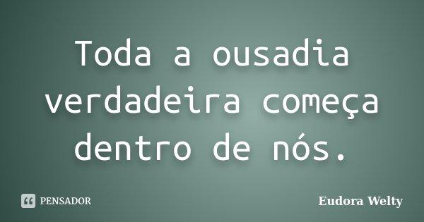 Toda a ousadia verdadeira começa dentro de nós.... Frase de Eudora Welty.