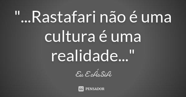 """""""...Rastafari não é uma cultura é uma realidade...""""... Frase de Eu E cÁsSiA."""