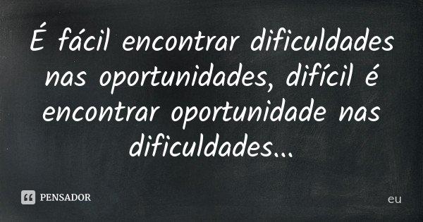 É fácil encontrar dificuldades nas oportunidades, difícil é encontrar oportunidade nas dificuldades...... Frase de EU..