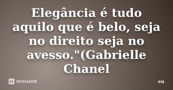 """Elegância é tudo aquilo que é belo, seja no direito seja no avesso.""""(Gabrielle Chanel... Frase de eu."""
