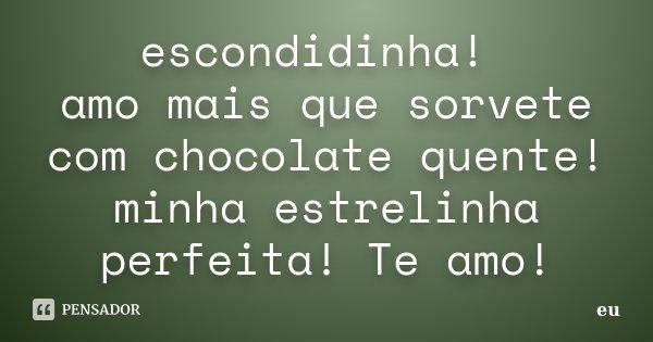 escondidinha! amo mais que sorvete com chocolate quente! minha estrelinha perfeita! Te amo!... Frase de eu.