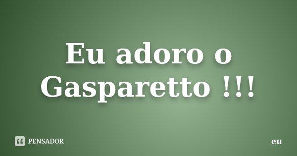 Eu adoro o Gasparetto !!!... Frase de Eu.