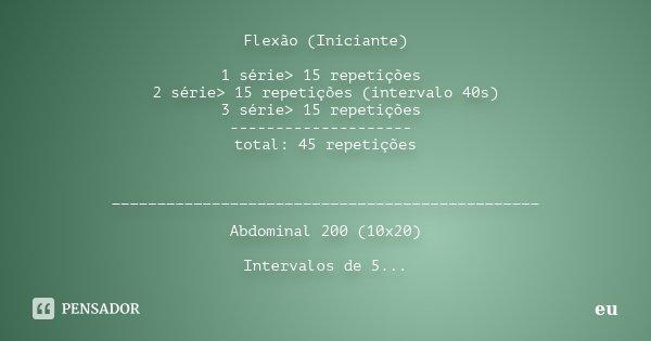 Flexão (Iniciante) 1 série> 15 repetições 2 série> 15 repetições (intervalo 40s) 3 série> 15 repetições -------------------- total: 45 repetições _____... Frase de Eu.