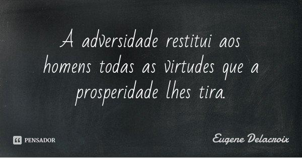 A adversidade restitui aos homens todas as virtudes que a prosperidade lhes tira.... Frase de Eugene Delacroix.