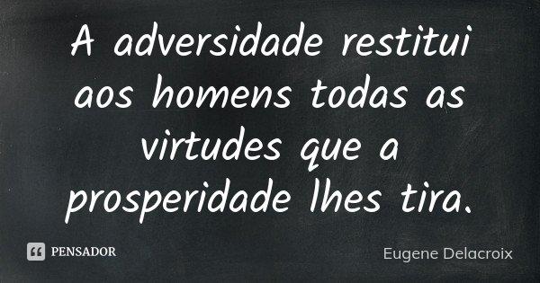 A adversidade restitui aos homens todas as virtudes que a prosperidade lhes tira.... Frase de Eugène Delacroix.