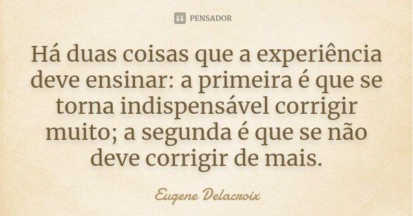 Há duas coisas que a experiência deve ensinar: a primeira é que se torna indispensável corrigir muito; a segunda é que se não deve corrigir de mais.... Frase de Eugène Delacroix.