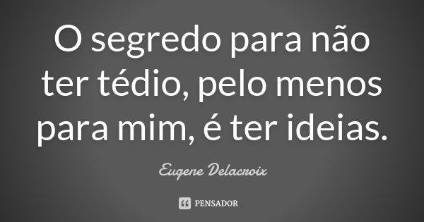O segredo para não ter tédio, pelo menos para mim, é ter ideias.... Frase de Eugène Delacroix.