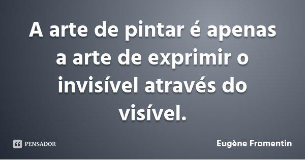 A arte de pintar é apenas a arte de exprimir o invisível através do visível.... Frase de Eugène Fromentin.