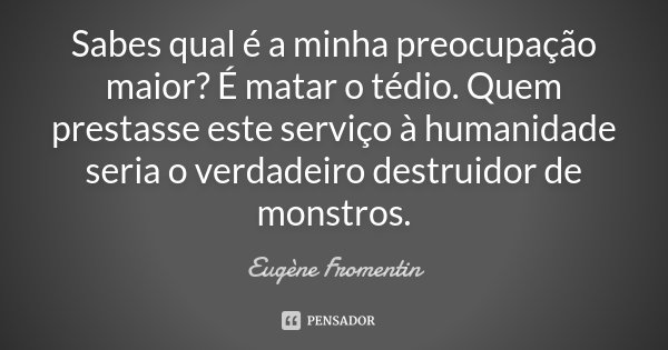Sabes qual é a minha preocupação maior? É matar o tédio. Quem prestasse este serviço à humanidade seria o verdadeiro destruidor de monstros.... Frase de Eugène Fromentin.