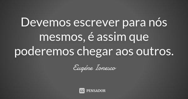 Devemos escrever para nós mesmos, é assim que poderemos chegar aos outros.... Frase de Eugène Ionesco.