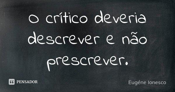 O crítico deveria descrever e não prescrever.... Frase de Eugène Ionesco.