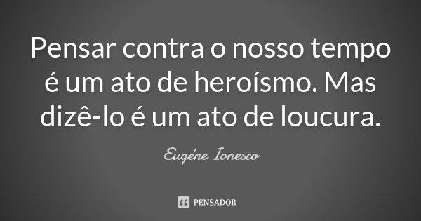Pensar contra o nosso tempo é um ato de heroísmo. Mas dizê-lo é um ato de loucura.... Frase de Eugène Ionesco.