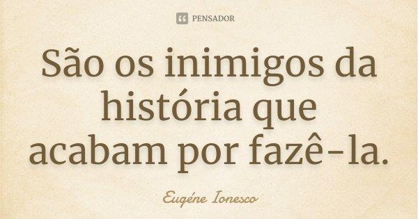 São os inimigos da história que acabam por fazê-la.... Frase de Eugène Ionesco.