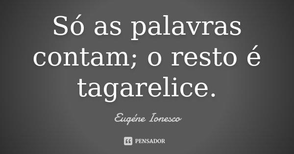 Só as palavras contam; o resto é tagarelice.... Frase de Eugène Ionesco.