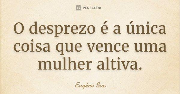 O desprezo é a única coisa que vence uma mulher altiva.... Frase de Eugène Sue.