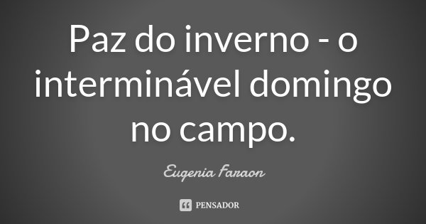 Paz do inverno - o interminável domingo no campo.... Frase de Eugenia Faraon.