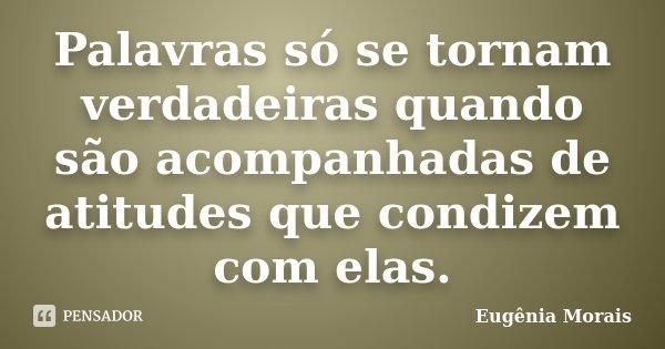 Palavras só se tornam verdadeiras quando são acompanhadas de atitudes que condizem com elas.... Frase de ______ Eugênia Morais _________.