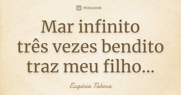 Mar infinito três vezes bendito traz meu filho...... Frase de Eugénia Tabosa.