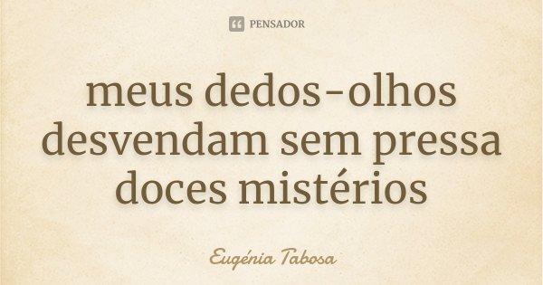 meus dedos-olhos desvendam sem pressa doces mistérios... Frase de Eugénia Tabosa.