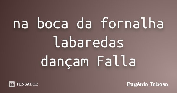 na boca da fornalha labaredas dançam Falla... Frase de Eugénia Tabosa.