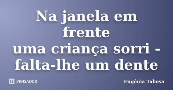 Na janela em frente uma criança sorri - falta-lhe um dente... Frase de Eugénia Tabosa.