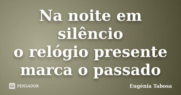 Na noite em silêncio o relógio presente marca o passado... Frase de Eugénia Tabosa.