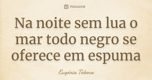 Na noite sem lua o mar todo negro se oferece em espuma... Frase de Eugénia Tabosa.
